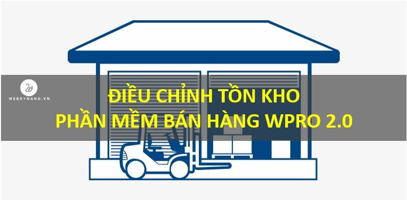 DIEU CHINH TON KHO PHAN MEM BAN HANG WPRO 2.0 Điều chỉnh tồn kho trên phần mềm bán hàng, kho, công nợ